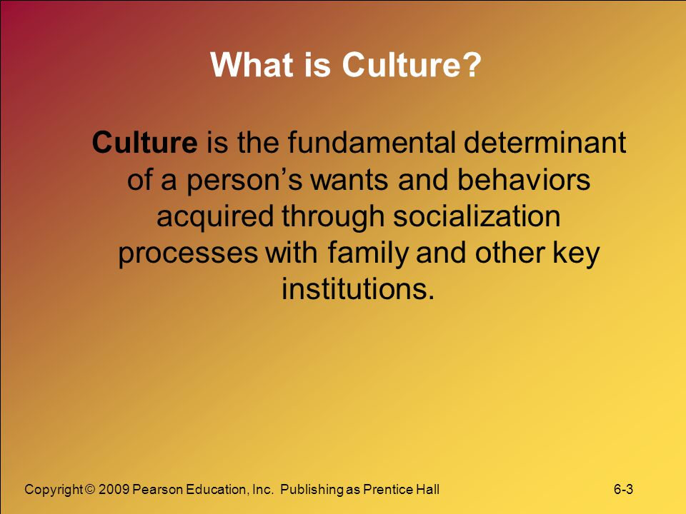 Copyright © 2009 Pearson Education, Inc. Publishing as Prentice Hall 6-3 What is Culture.