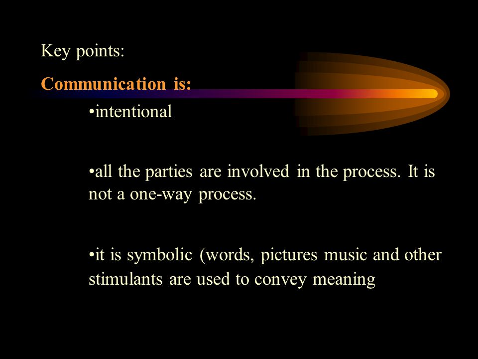 Key points: Communication is: intentional all the parties are involved in the process.