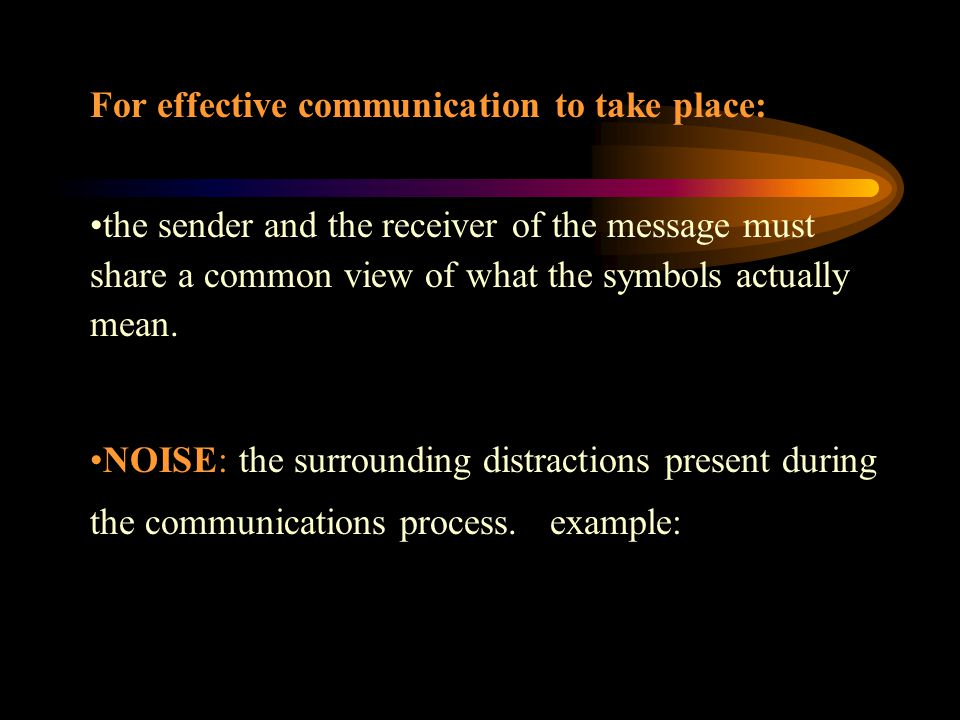 For effective communication to take place: the sender and the receiver of the message must share a common view of what the symbols actually mean.