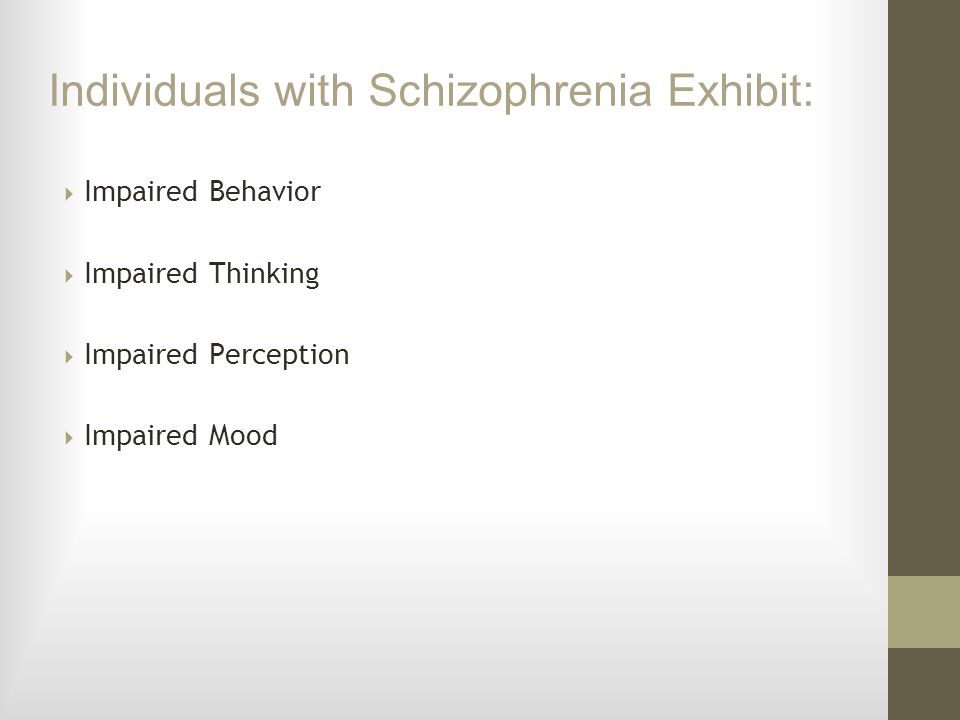Individuals with Schizophrenia Exhibit: Impaired Behavior Impaired Thinking Impaired Perception Impaired Mood