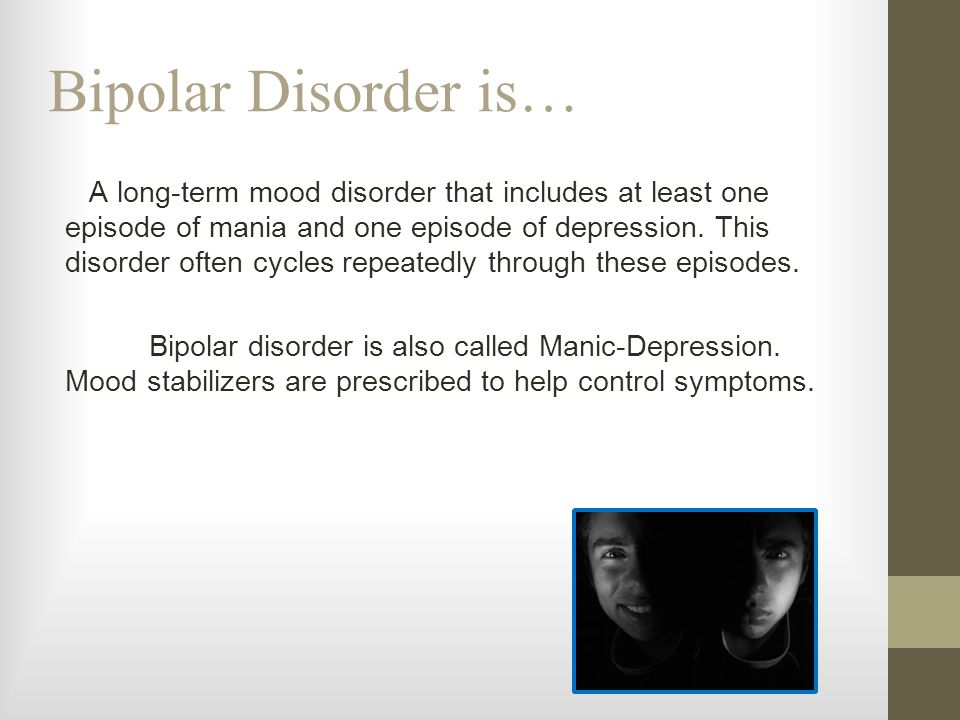 Bipolar Disorder is… A long-term mood disorder that includes at least one episode of mania and one episode of depression. This disorder often cycles r