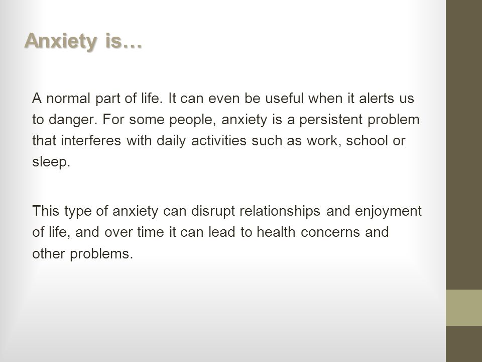 Anxiety is… A normal part of life. It can even be useful when it alerts us to danger. For some people, anxiety is a persistent problem that interferes