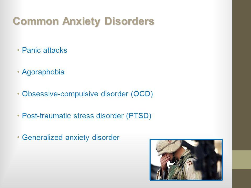 Common Anxiety Disorders Panic attacks Agoraphobia Obsessive-compulsive disorder (OCD) Post-traumatic stress disorder (PTSD) Generalized anxiety disor