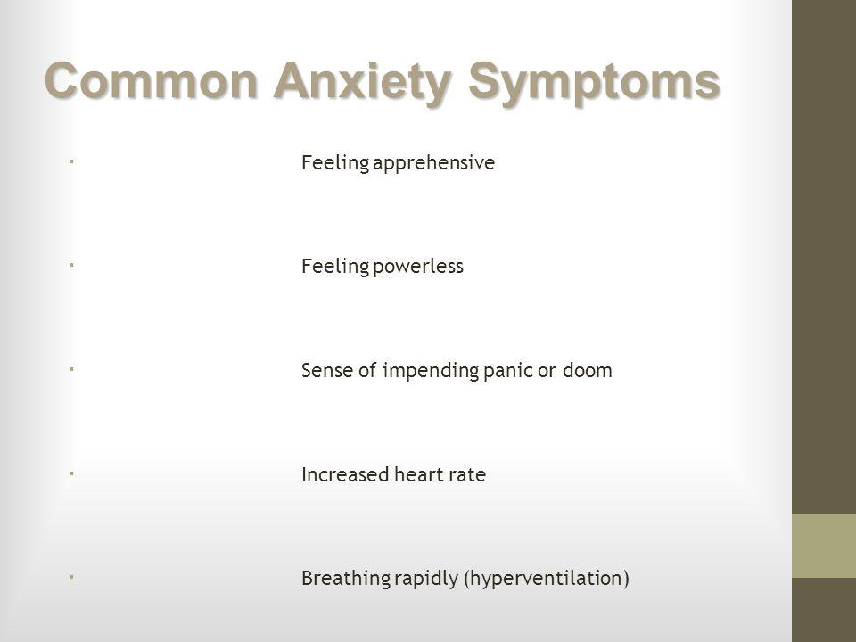 Common Anxiety Symptoms Feeling apprehensive Feeling powerless Sense of impending panic or doom Increased heart rate Breathing rapidly (hyperventilati