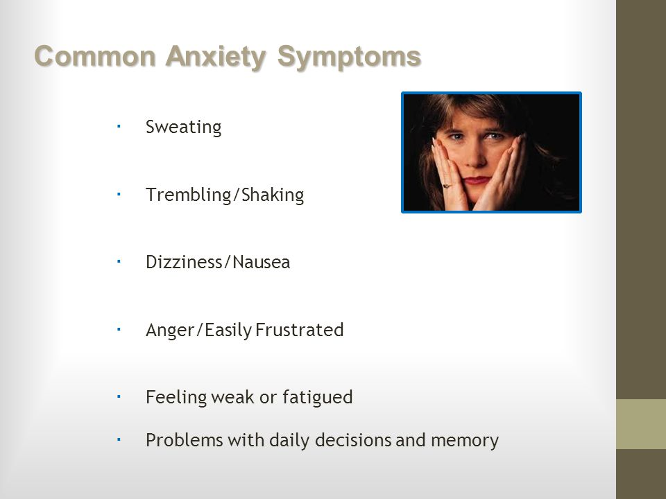 Common Anxiety Symptoms Sweating Trembling/Shaking Dizziness/Nausea Anger/Easily Frustrated Feeling weak or fatigued Problems with daily decisions and