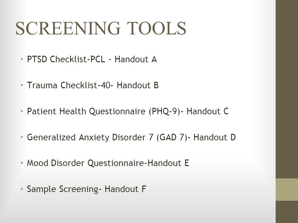 SCREENING TOOLS PTSD Checklist-PCL – Handout A Trauma Checklist-40- Handout B Patient Health Questionnaire (PHQ-9)- Handout C Generalized Anxiety Diso