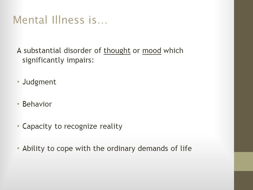 Mental Illness is… A relative term – a particular illness can affect different people differently, or same person may have very different symptoms at different times.