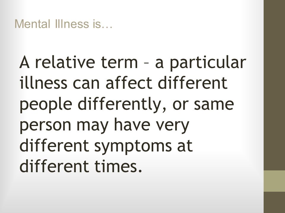 Mental Illness is… A relative term – a particular illness can affect different people differently, or same person may have very different symptoms at