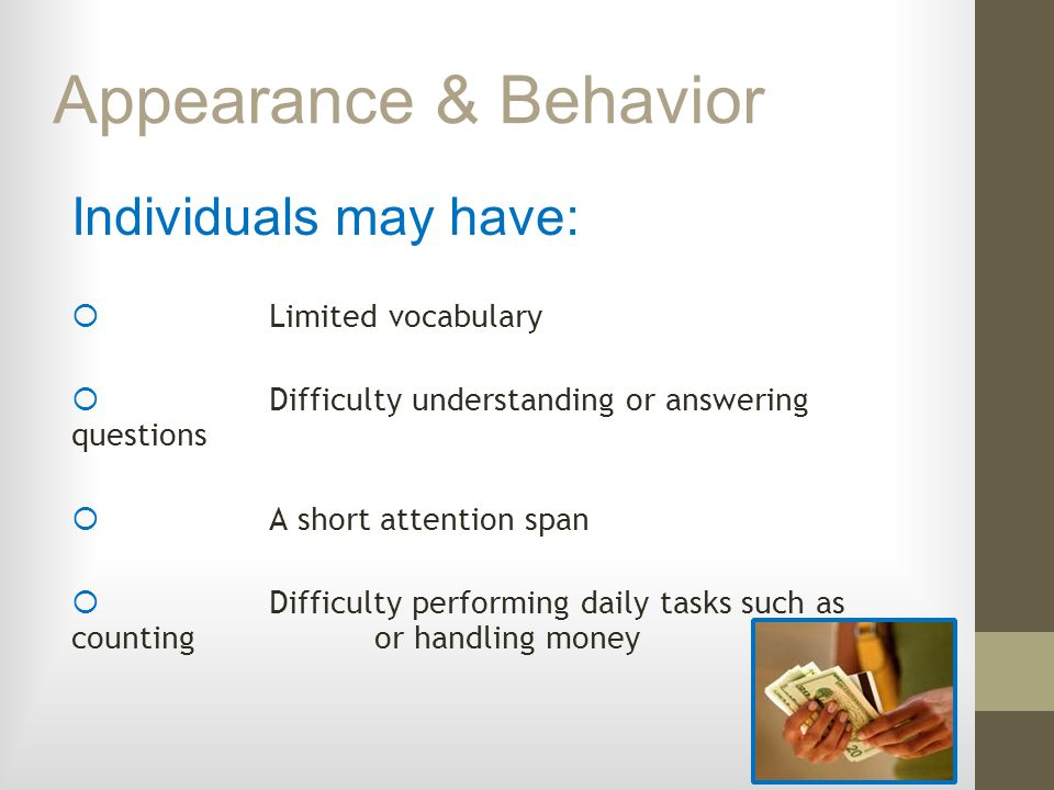 Appearance & Behavior Individuals may have: Limited vocabulary Difficulty understanding or answering questions A short attention span Difficulty perfo