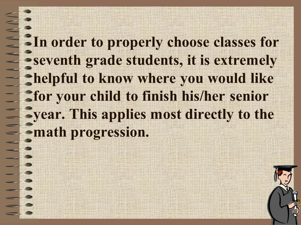 In order to properly choose classes for seventh grade students, it is extremely helpful to know where you would like for your child to finish his/her senior year.