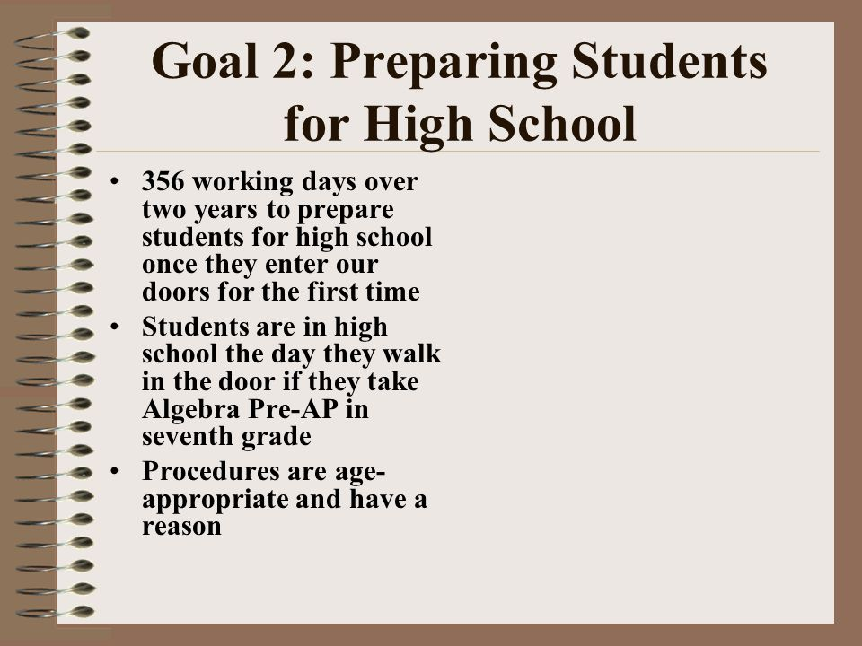 Goal 2: Preparing Students for High School 356 working days over two years to prepare students for high school once they enter our doors for the first time Students are in high school the day they walk in the door if they take Algebra Pre-AP in seventh grade Procedures are age- appropriate and have a reason