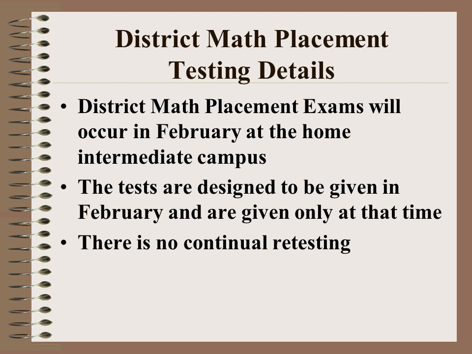District Math Placement Testing Details District Math Placement Exams will occur in February at the home intermediate campus The tests are designed to be given in February and are given only at that time There is no continual retesting