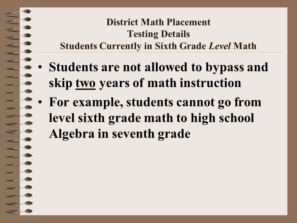 District Math Placement Testing Details Students Currently in Sixth Grade Level Math Students are not allowed to bypass and skip two years of math instruction For example, students cannot go from level sixth grade math to high school Algebra in seventh grade