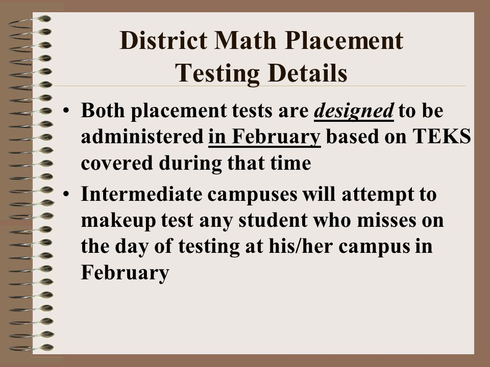 District Math Placement Testing Details Both placement tests are designed to be administered in February based on TEKS covered during that time Intermediate campuses will attempt to makeup test any student who misses on the day of testing at his/her campus in February