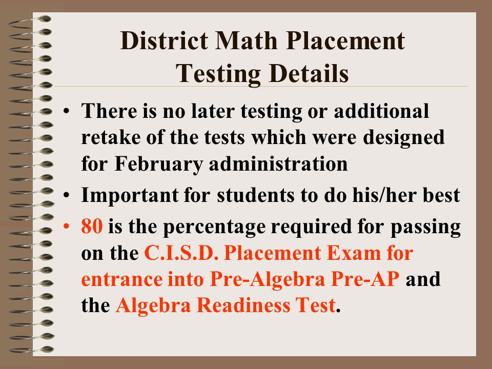 District Math Placement Testing Details There is no later testing or additional retake of the tests which were designed for February administration Important for students to do his/her best 80 is the percentage required for passing on the C.I.S.D.