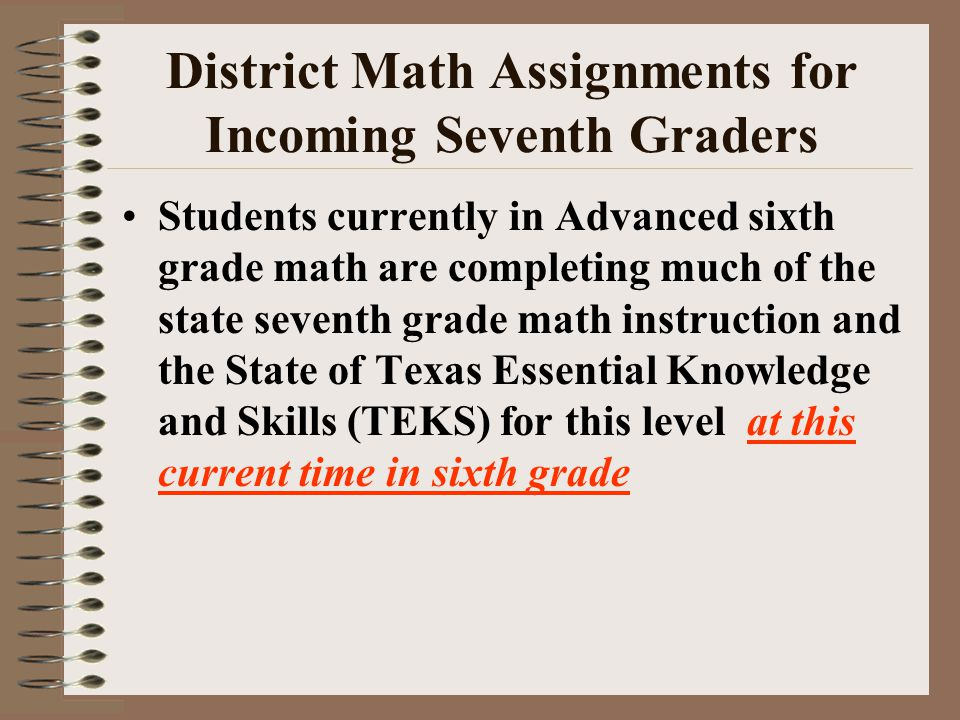 District Math Assignments for Incoming Seventh Graders Students currently in Advanced sixth grade math are completing much of the state seventh grade