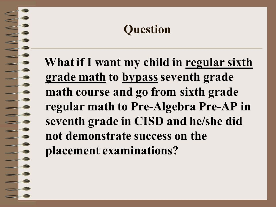 Question What if I want my child in regular sixth grade math to bypass seventh grade math course and go from sixth grade regular math to Pre-Algebra P