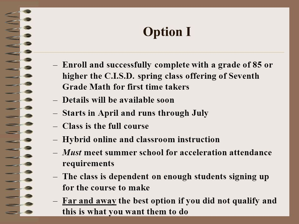 Option I –Enroll and successfully complete with a grade of 85 or higher the C.I.S.D. spring class offering of Seventh Grade Math for first time takers
