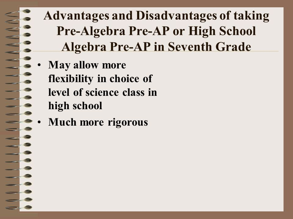Advantages and Disadvantages of taking Pre-Algebra Pre-AP or High School Algebra Pre-AP in Seventh Grade May allow more flexibility in choice of level of science class in high school Much more rigorous