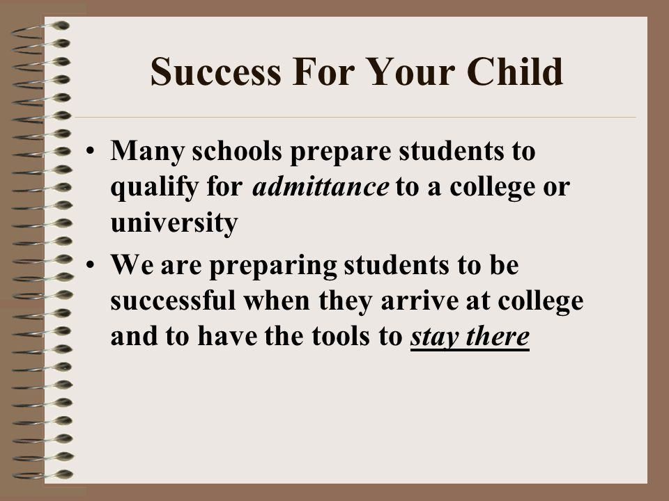 Success For Your Child Many schools prepare students to qualify for admittance to a college or university We are preparing students to be successful when they arrive at college and to have the tools to stay there