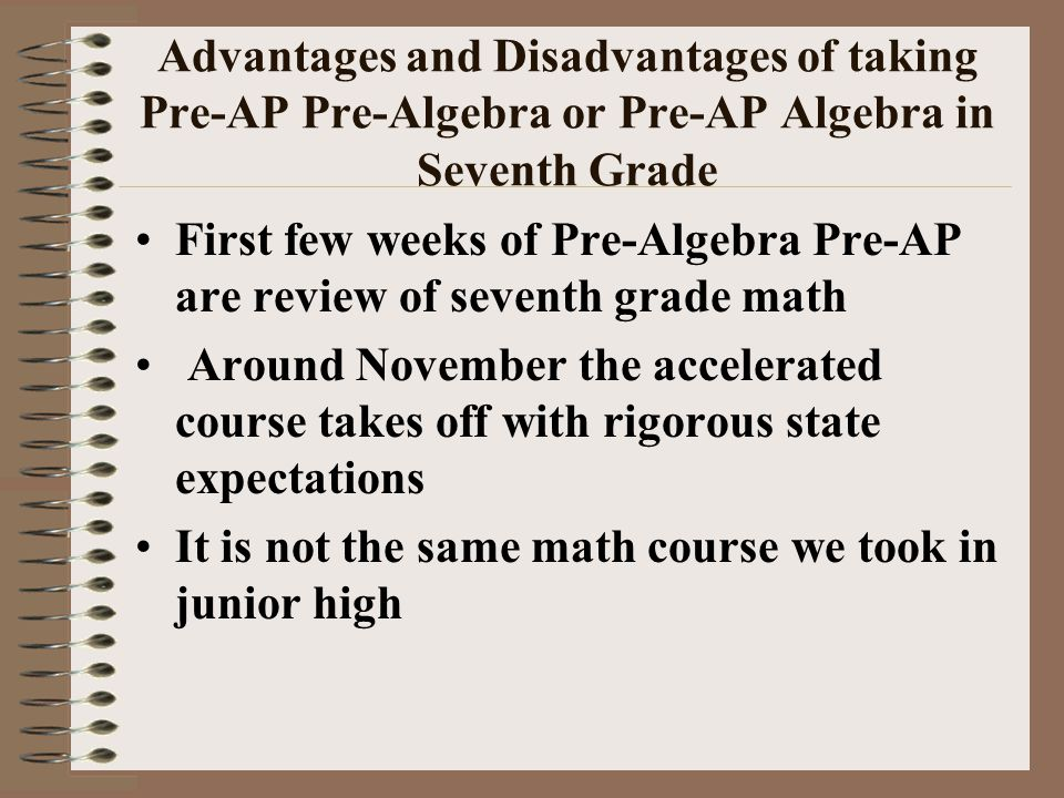 Advantages and Disadvantages of taking Pre-AP Pre-Algebra or Pre-AP Algebra in Seventh Grade First few weeks of Pre-Algebra Pre-AP are review of seventh grade math Around November the accelerated course takes off with rigorous state expectations It is not the same math course we took in junior high