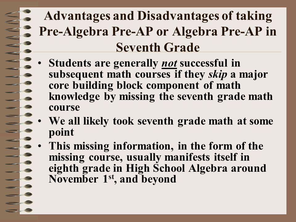 Advantages and Disadvantages of taking Pre-Algebra Pre-AP or Algebra Pre-AP in Seventh Grade Students are generally not successful in subsequent math courses if they skip a major core building block component of math knowledge by missing the seventh grade math course We all likely took seventh grade math at some point This missing information, in the form of the missing course, usually manifests itself in eighth grade in High School Algebra around November 1 st, and beyond