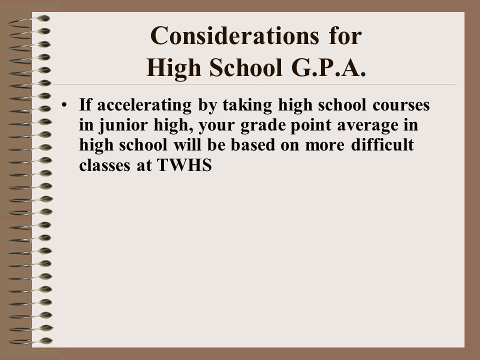 Considerations for High School G.P.A. If accelerating by taking high school courses in junior high, your grade point average in high school will be ba