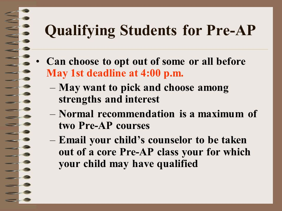 Qualifying Students for Pre-AP Can choose to opt out of some or all before May 1st deadline at 4:00 p.m. –May want to pick and choose among strengths