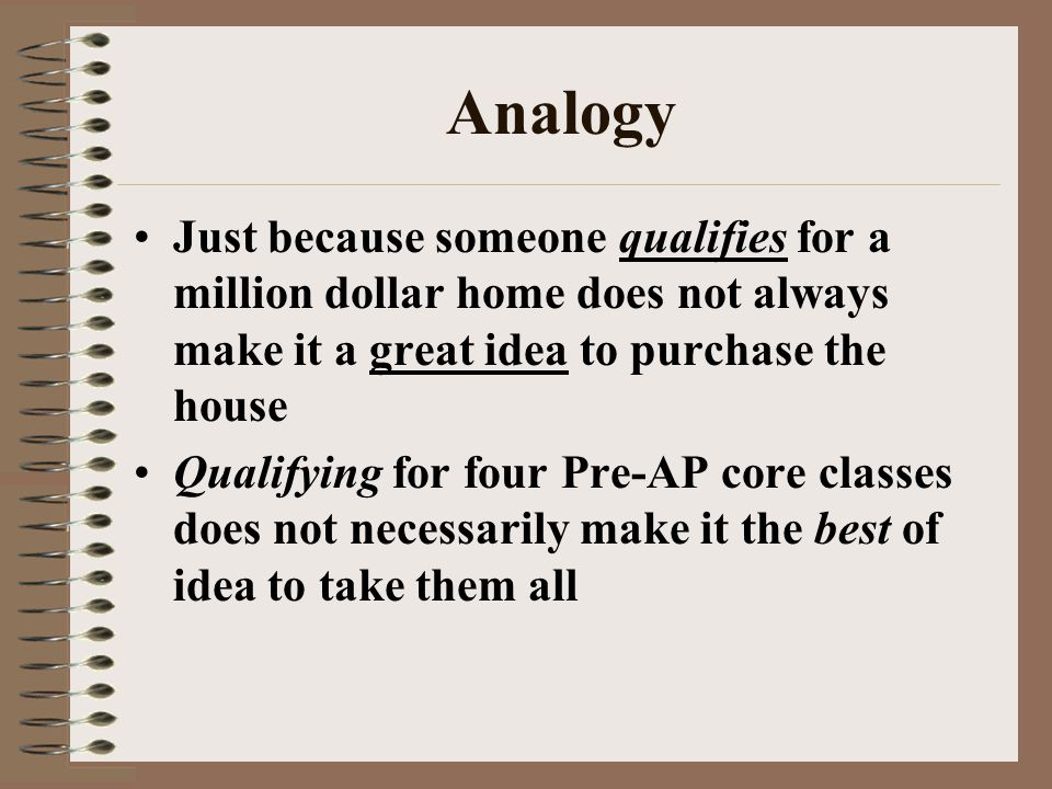 Analogy Just because someone qualifies for a million dollar home does not always make it a great idea to purchase the house Qualifying for four Pre-AP core classes does not necessarily make it the best of idea to take them all