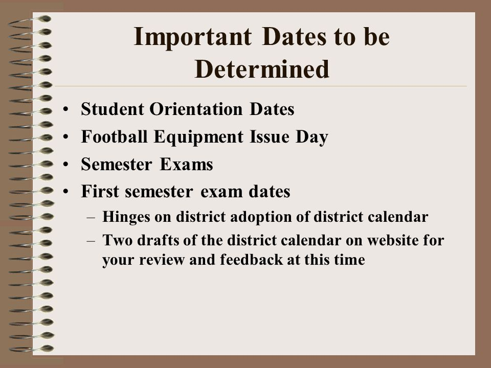 Important Dates to be Determined Student Orientation Dates Football Equipment Issue Day Semester Exams First semester exam dates –Hinges on district adoption of district calendar –Two drafts of the district calendar on website for your review and feedback at this time
