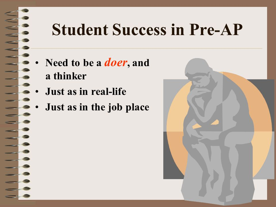 Student Success in Pre-AP Need to be a doer, and a thinker Just as in real-life Just as in the job place