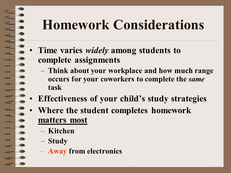 Homework Considerations Time varies widely among students to complete assignments –Think about your workplace and how much range occurs for your coworkers to complete the same task Effectiveness of your childs study strategies Where the student completes homework matters most –Kitchen –Study –Away from electronics