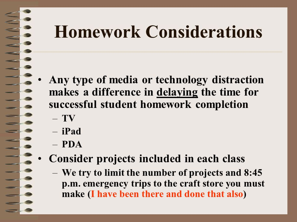 Homework Considerations Any type of media or technology distraction makes a difference in delaying the time for successful student homework completion –TV –iPad –PDA Consider projects included in each class –We try to limit the number of projects and 8:45 p.m.