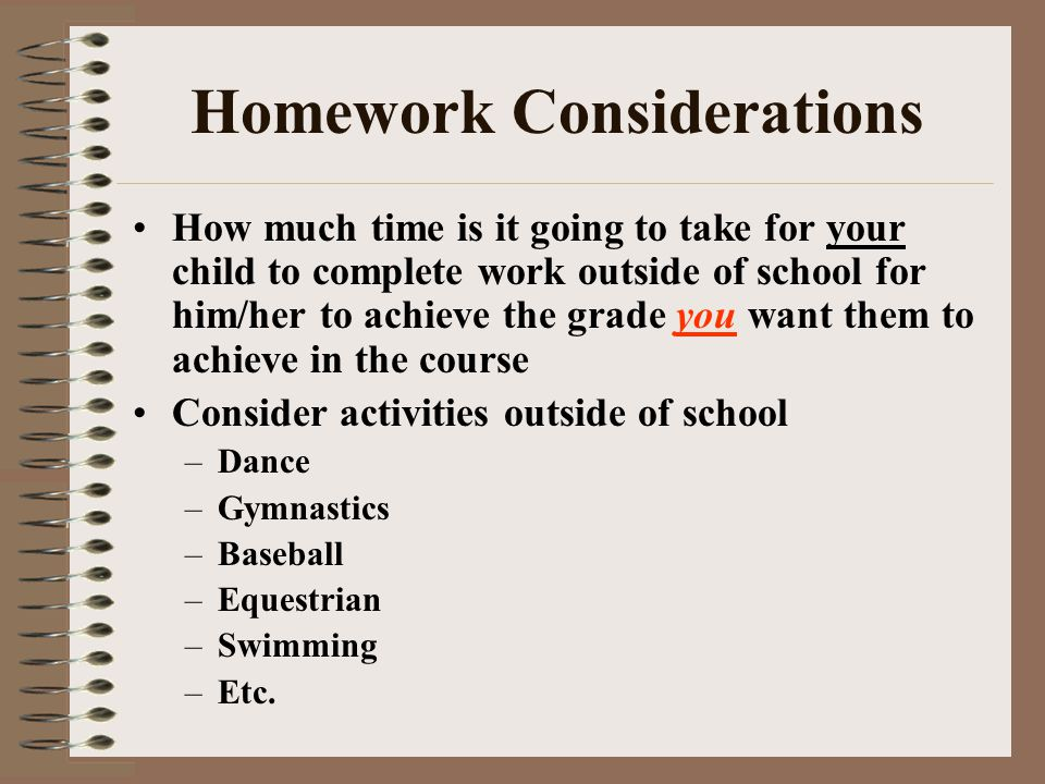 Homework Considerations How much time is it going to take for your child to complete work outside of school for him/her to achieve the grade you want them to achieve in the course Consider activities outside of school –Dance –Gymnastics –Baseball –Equestrian –Swimming –Etc.