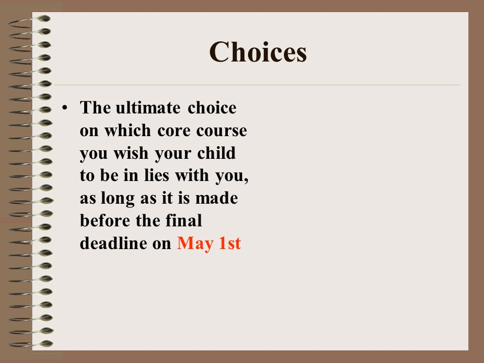 Choices The ultimate choice on which core course you wish your child to be in lies with you, as long as it is made before the final deadline on May 1st
