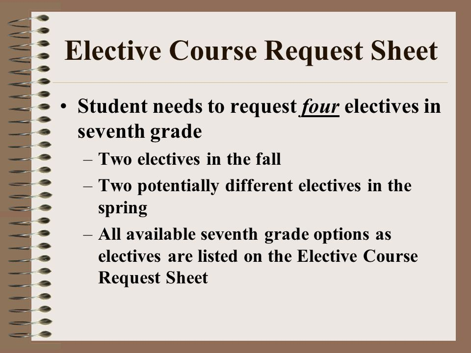 Elective Course Request Sheet Student needs to request four electives in seventh grade –Two electives in the fall –Two potentially different electives