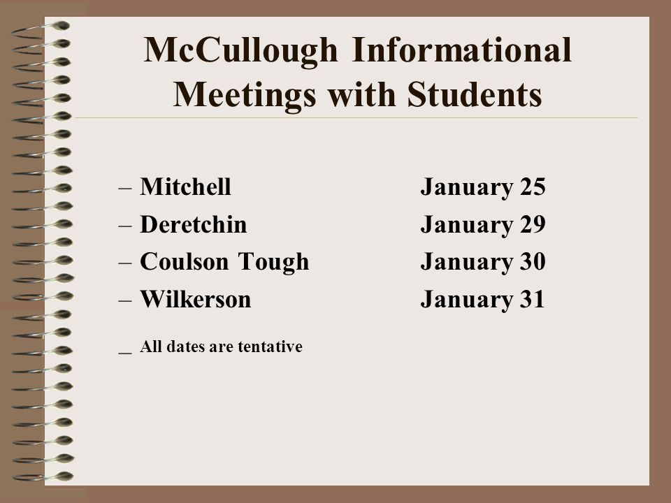 McCullough Informational Meetings with Students –MitchellJanuary 25 –DeretchinJanuary 29 –Coulson ToughJanuary 30 –WilkersonJanuary 31 – All dates are