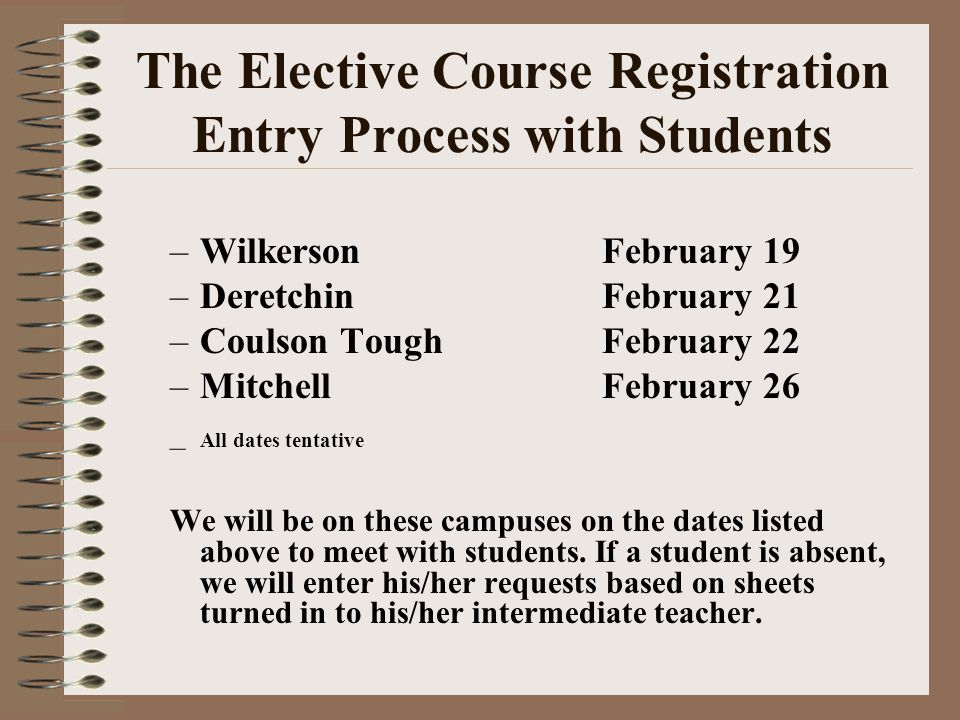 The Elective Course Registration Entry Process with Students –WilkersonFebruary 19 –DeretchinFebruary 21 –Coulson ToughFebruary 22 –MitchellFebruary 2