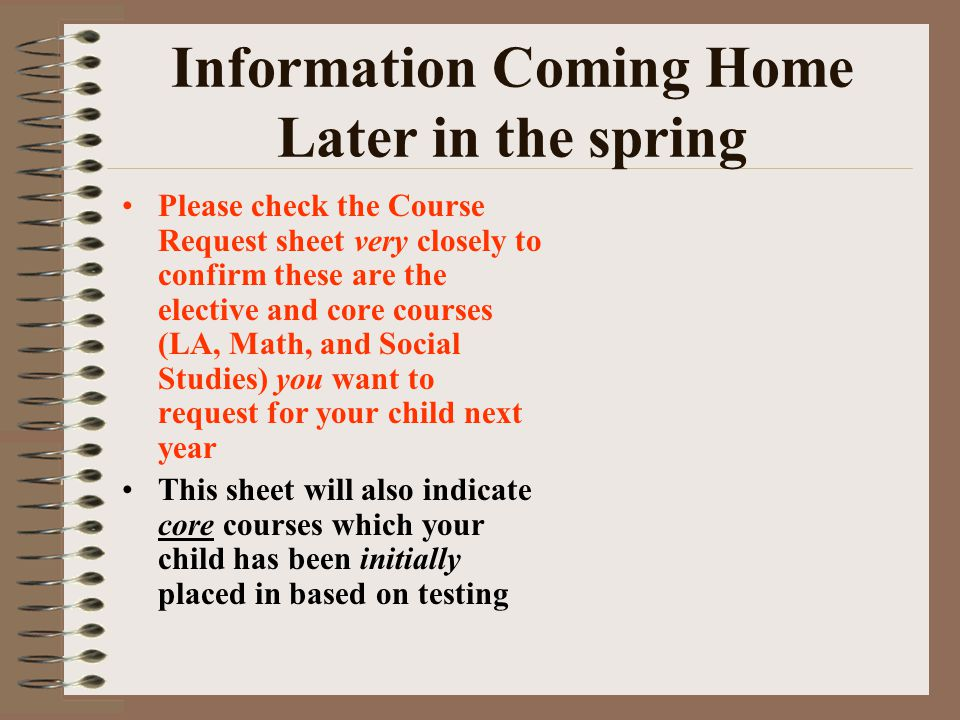 Information Coming Home Later in the spring Please check the Course Request sheet very closely to confirm these are the elective and core courses (LA,