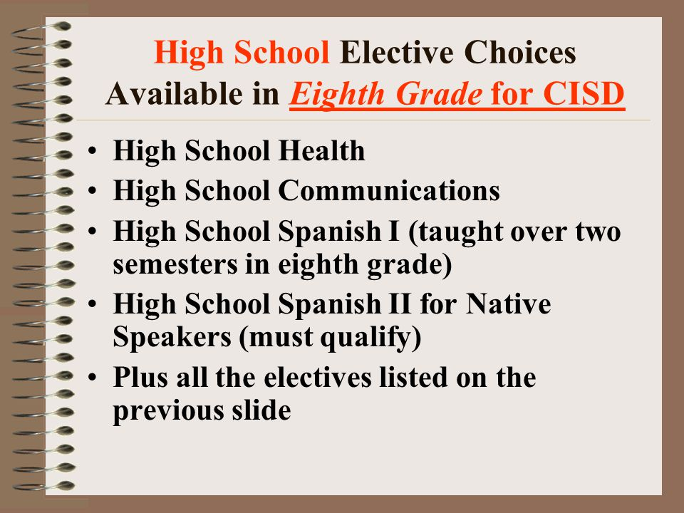 High School Elective Choices Available in Eighth Grade for CISD High School Health High School Communications High School Spanish I (taught over two semesters in eighth grade) High School Spanish II for Native Speakers (must qualify) Plus all the electives listed on the previous slide
