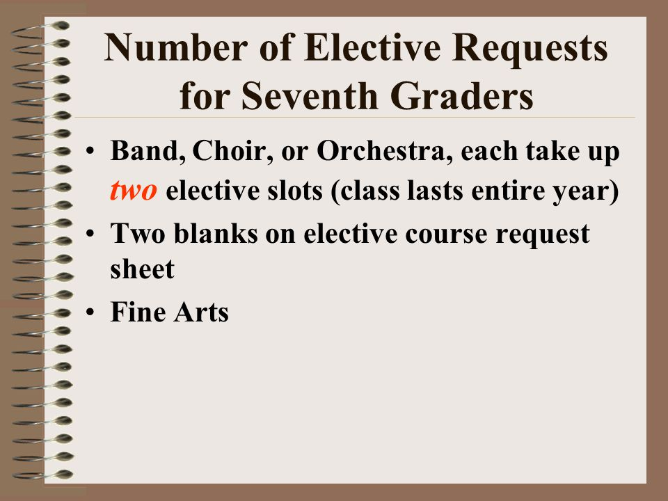 Number of Elective Requests for Seventh Graders Band, Choir, or Orchestra, each take up two elective slots (class lasts entire year) Two blanks on elective course request sheet Fine Arts