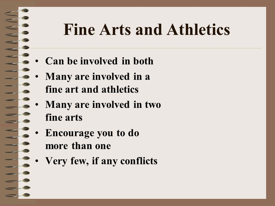 Fine Arts and Athletics Can be involved in both Many are involved in a fine art and athletics Many are involved in two fine arts Encourage you to do m