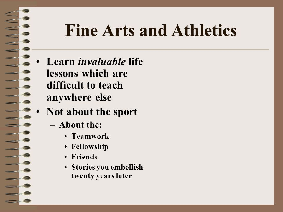 Fine Arts and Athletics Learn invaluable life lessons which are difficult to teach anywhere else Not about the sport –About the: Teamwork Fellowship Friends Stories you embellish twenty years later