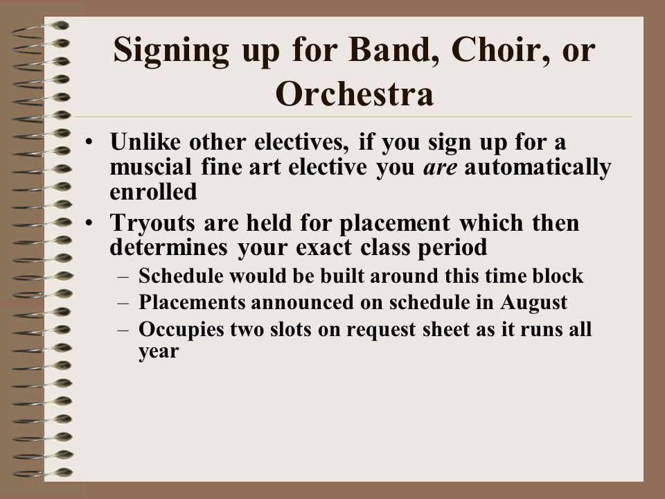 Signing up for Band, Choir, or Orchestra Unlike other electives, if you sign up for a muscial fine art elective you are automatically enrolled Tryouts are held for placement which then determines your exact class period –Schedule would be built around this time block –Placements announced on schedule in August –Occupies two slots on request sheet as it runs all year