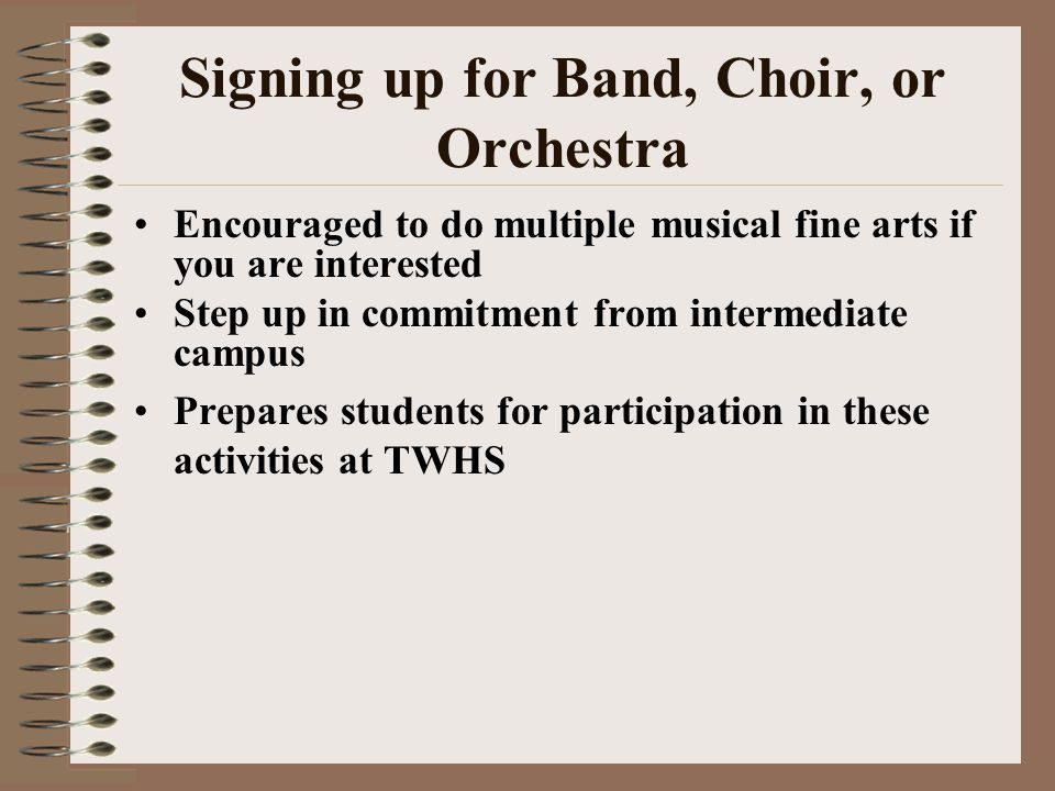 Signing up for Band, Choir, or Orchestra Encouraged to do multiple musical fine arts if you are interested Step up in commitment from intermediate campus Prepares students for participation in these activities at TWHS
