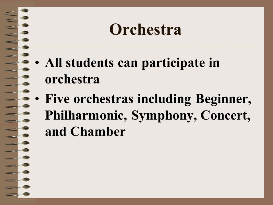 Orchestra All students can participate in orchestra Five orchestras including Beginner, Philharmonic, Symphony, Concert, and Chamber