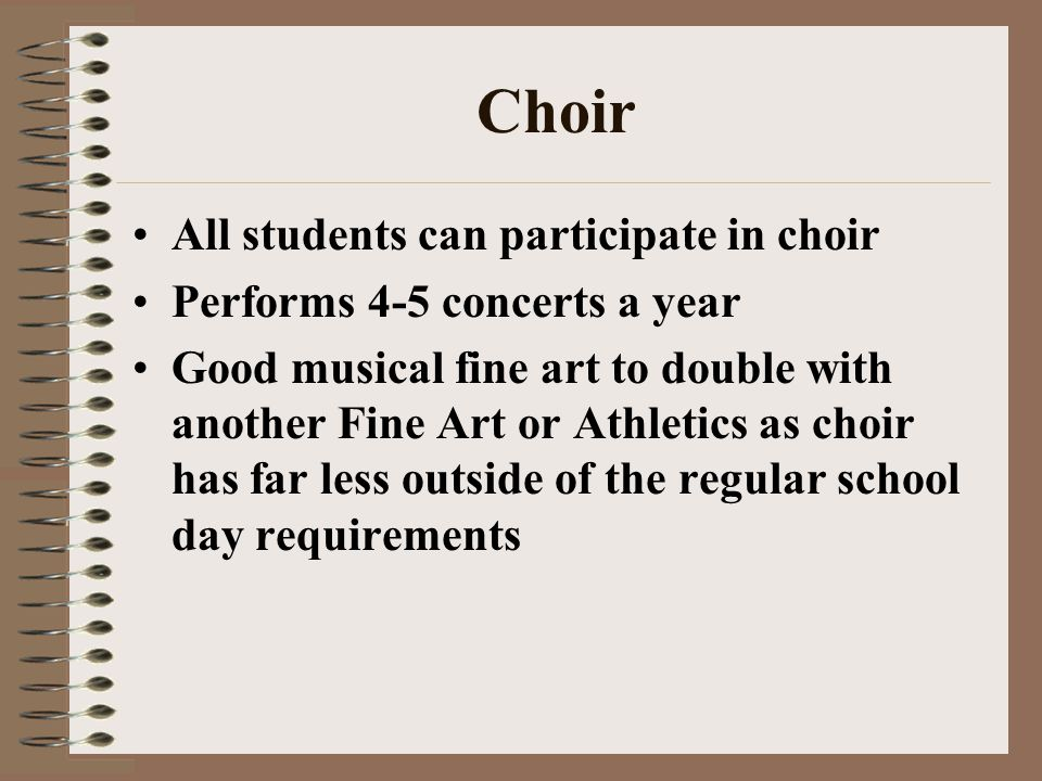 Choir All students can participate in choir Performs 4-5 concerts a year Good musical fine art to double with another Fine Art or Athletics as choir h