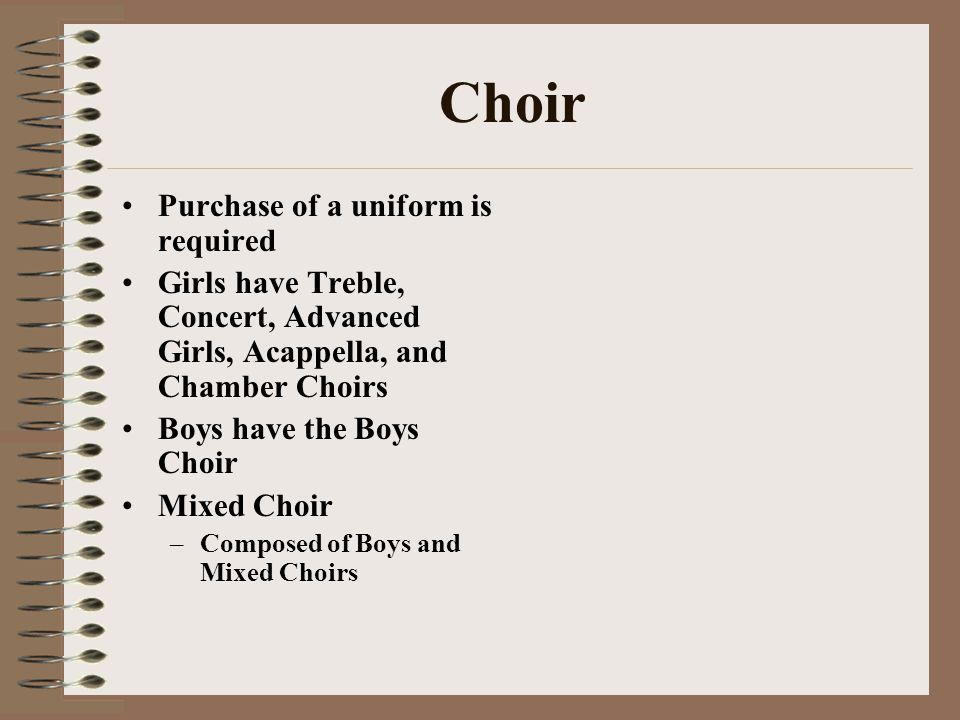 Choir Purchase of a uniform is required Girls have Treble, Concert, Advanced Girls, Acappella, and Chamber Choirs Boys have the Boys Choir Mixed Choir –Composed of Boys and Mixed Choirs