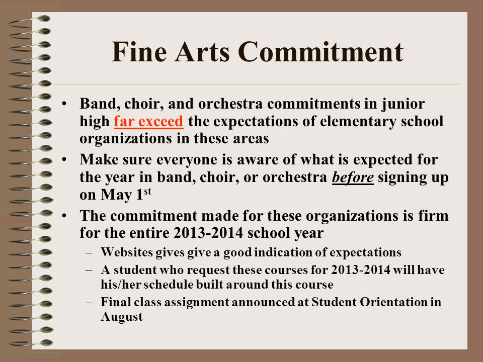 Fine Arts Commitment Band, choir, and orchestra commitments in junior high far exceed the expectations of elementary school organizations in these areas Make sure everyone is aware of what is expected for the year in band, choir, or orchestra before signing up on May 1 st The commitment made for these organizations is firm for the entire 2013-2014 school year –Websites gives give a good indication of expectations –A student who request these courses for 2013-2014 will have his/her schedule built around this course –Final class assignment announced at Student Orientation in August