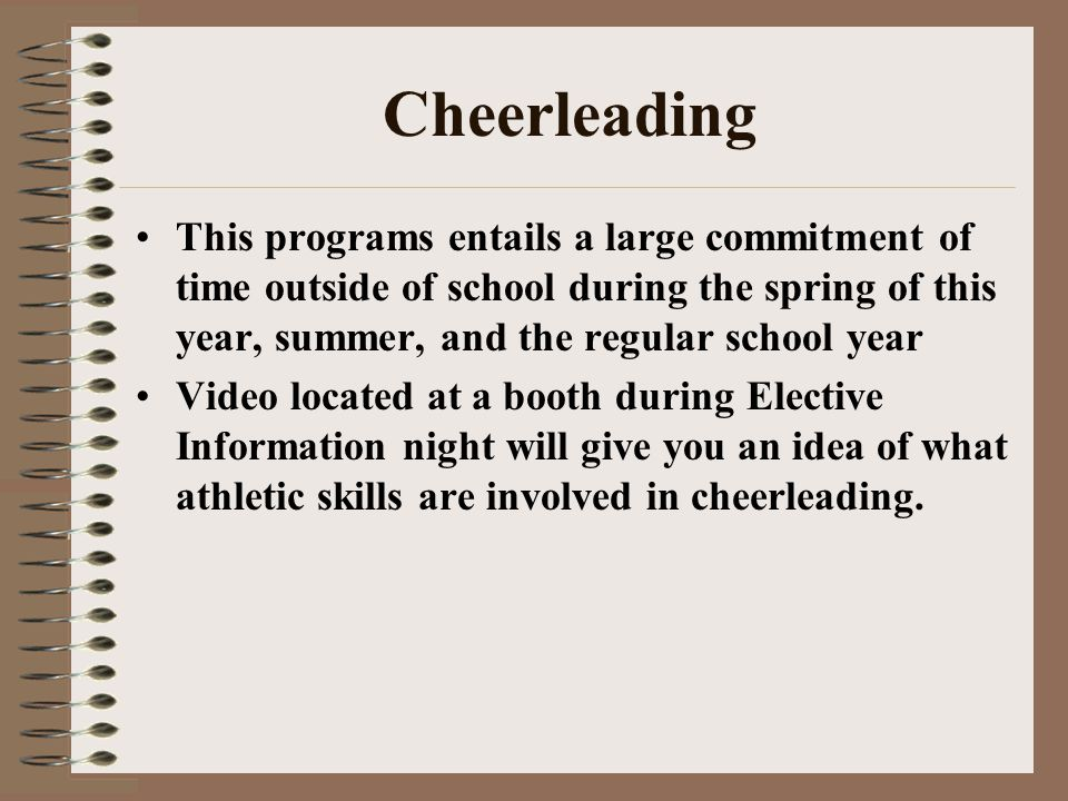 Cheerleading This programs entails a large commitment of time outside of school during the spring of this year, summer, and the regular school year Video located at a booth during Elective Information night will give you an idea of what athletic skills are involved in cheerleading.